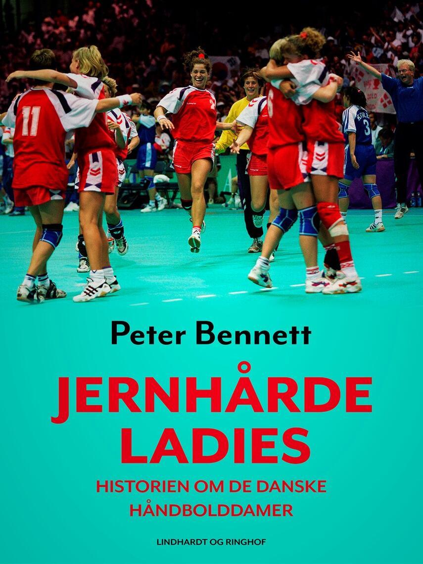 Peter Bennett: Jernhårde ladies : historien om de danske håndbolddamer