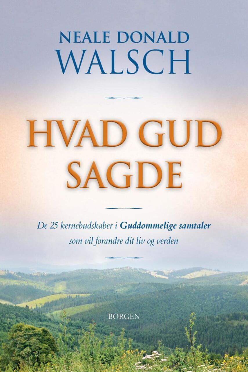 Neale Donald Walsch: Hvad Gud sagde : de 25 kernebudskaber i Guddommelige samtaler, som vil forandre dit liv og verden