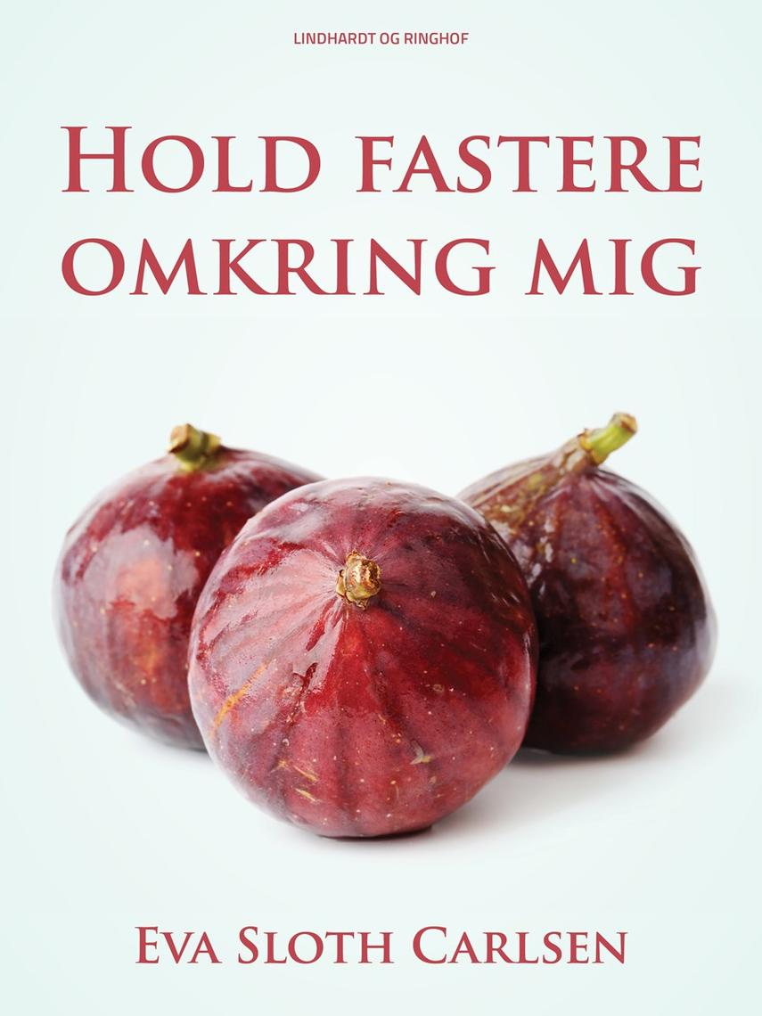 Eva Sloth Carlsen: Hold fastere omkring mig : roman