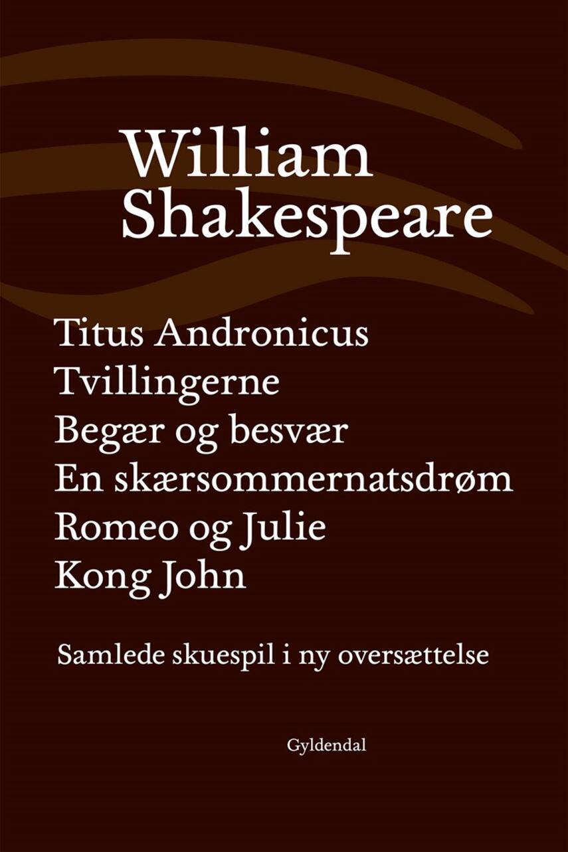 William Shakespeare: Samlede skuespil i ny oversættelse. Bind 2, Titus Andronicus : Tvillingerne : Begær og besvær : En skærsommernatsdrøm : Romeo og Julie : Kong John