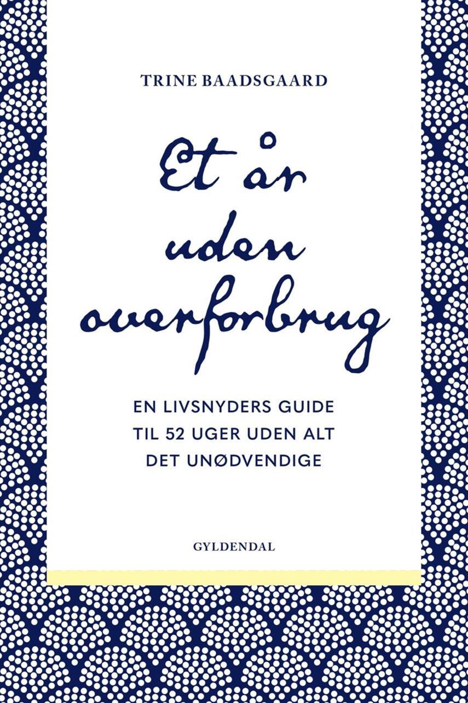 Trine Baadsgaard: Et år uden overforbrug : en livsnyders guide til 52 uger uden alt det unødvendige
