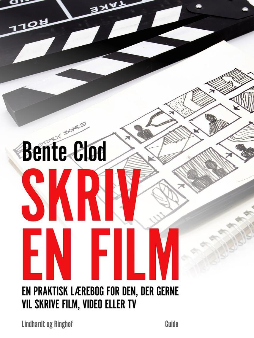 Bente Clod: Skriv en film : en praktisk lærebog for den, der gerne vil skrive film, video eller tv