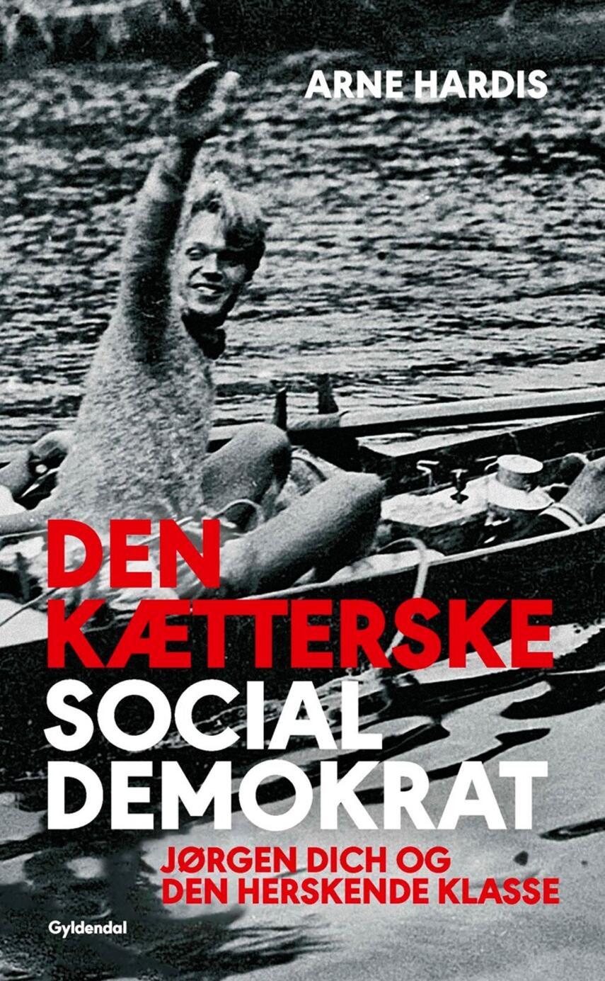 Arne Hardis: Den kætterske socialdemokrat : Jørgen Dich og den herskende klasse