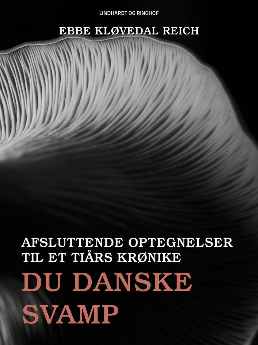 Ebbe Kløvedal Reich: Du danske svamp : afsluttende optegnelser til en ti års krønike