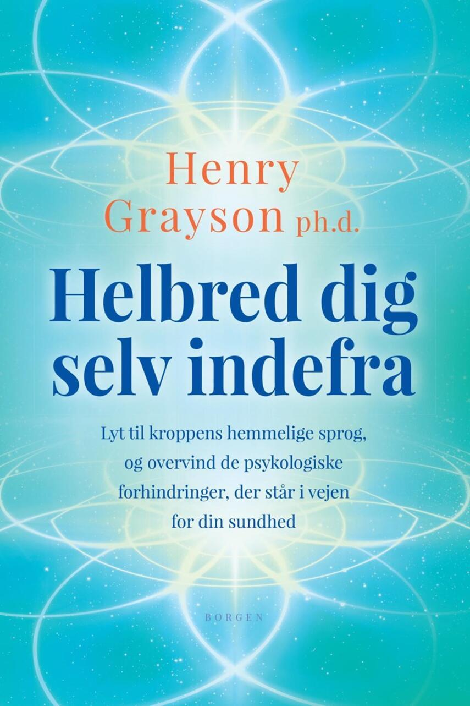 Henry Grayson: Helbred dig selv indefra : lyt til kroppens hemmelige sprog, og overvind de psykologiske forhindringer, der står i vejen for din sundhed
