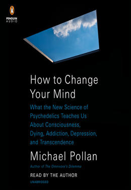 Michael Pollan: How to change your mind : What the New Science of Psychedelics Teaches Us About Consciousness, Dying, Addiction, Depression, and Transcendence