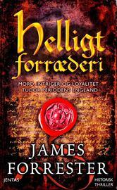 James Forrester: Helligt forræderi : mord, intriger og loyalitet i Tudor periodens England : historisk thriller