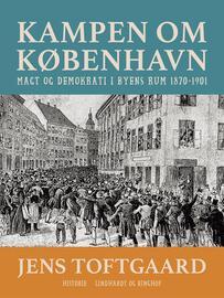 Jens Toftgaard: Kampen om København : magt og demokrati i byens rum 1870-1901