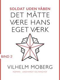 Vilhelm Moberg: Soldat uden våben. Bind 2, Det måtte være hans eget værk