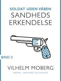 Vilhelm Moberg: Soldat uden våben. Bind 3, Sandheds erkendelse