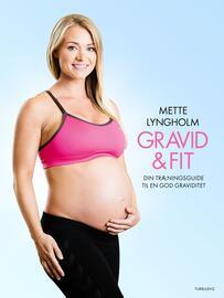 Mette Lyngholm (f. 1988): Gravid & fit : din træningsguide til en god graviditet