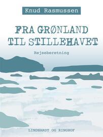 Knud Rasmussen (f. 1879): Fra Grønland til Stillehavet : rejseberetning