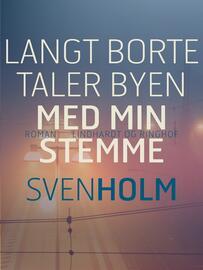 Sven Holm (f. 1940): Langt borte taler byen med min stemme : roman