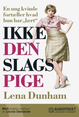 """Lena Dunham: Ikke den slags pige : en ung kvinde fortæller hvad hun har """"lært"""""""